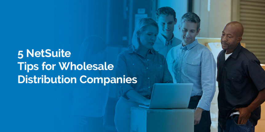 5 NetSuite Tips for Wholesale Distribution Companies