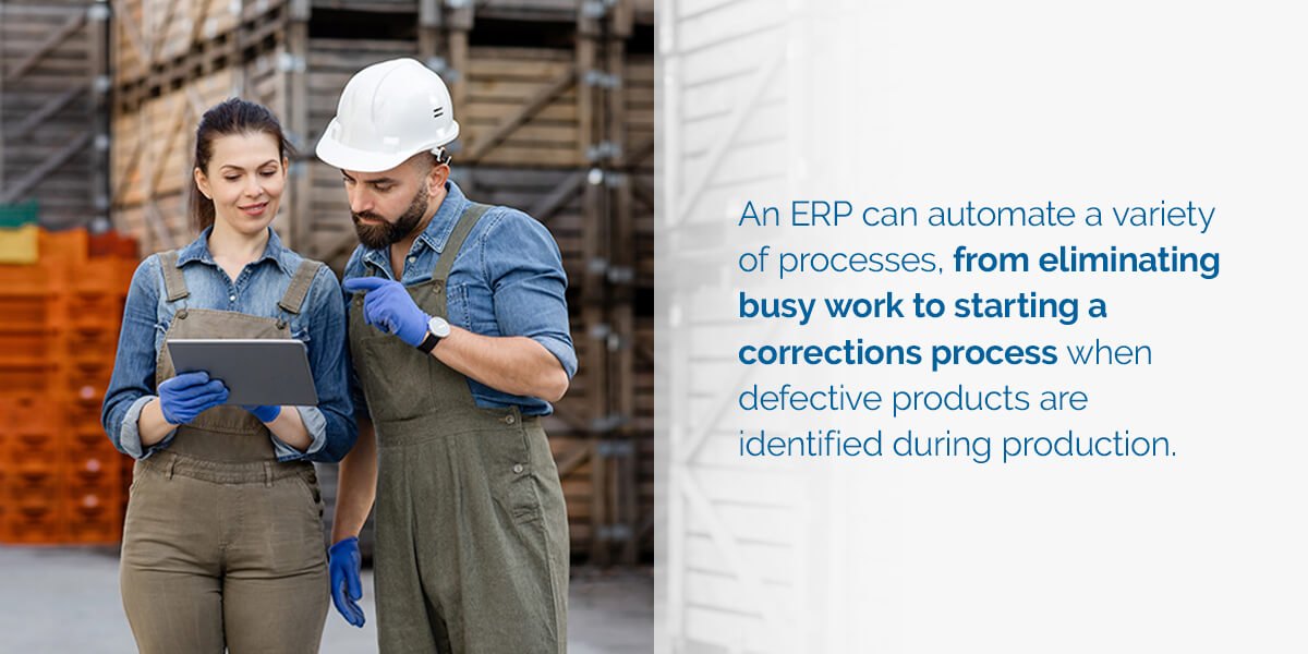 An ERP can automate a variety of processes, from eliminating busy work to starting a corrections process when defective products are identified during production.