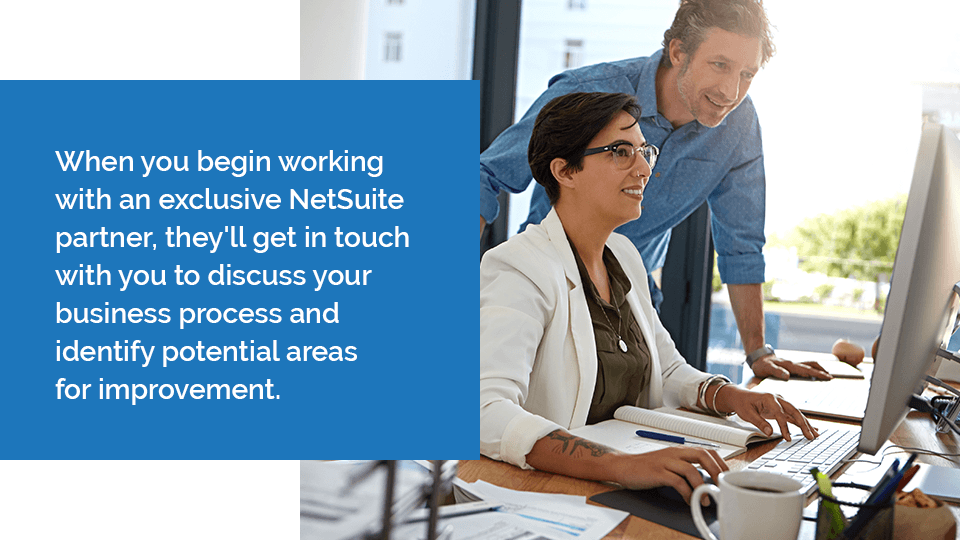 When you begin working with an exclusive NetSuite partner, they'll get in touch with you to discuss your business process and identify potential areas for improvement.