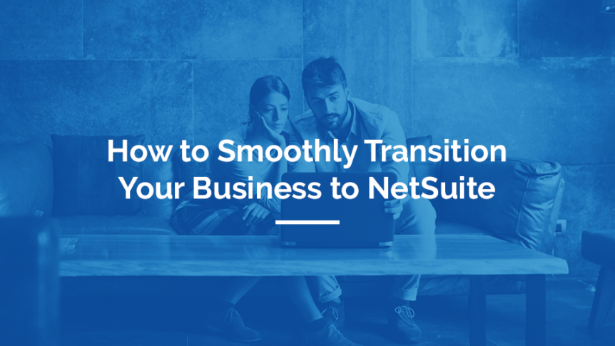 How To Smoothly Transition Your Business To NetSuite